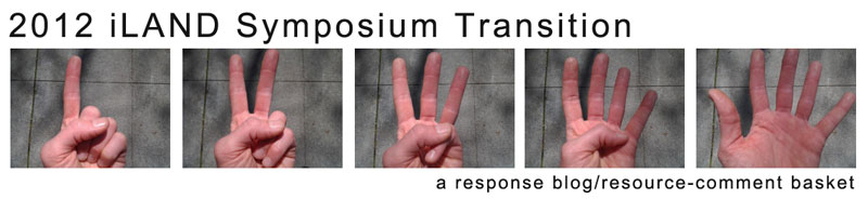2012 iLAND Symposium Transition, a response blog/resource-comment basket